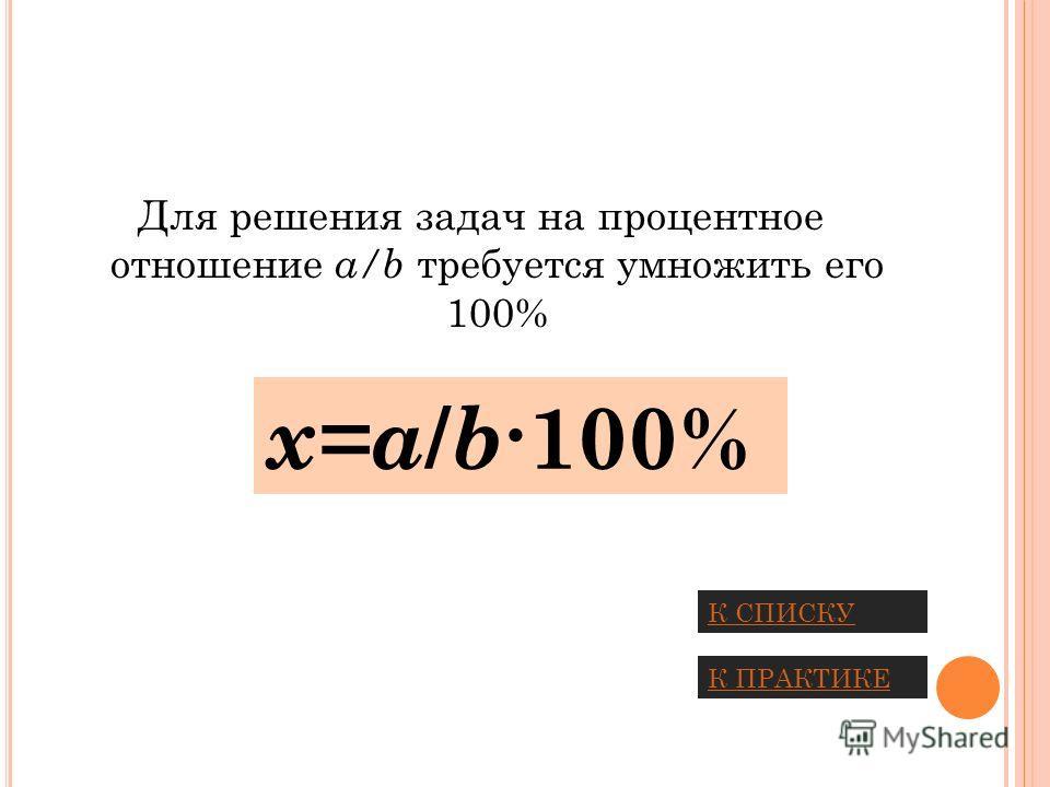 Для решения задач на процентное отношение a/b требуется умножить его 100% х=a / b 100% К СПИСКУ К ПРАКТИКЕ