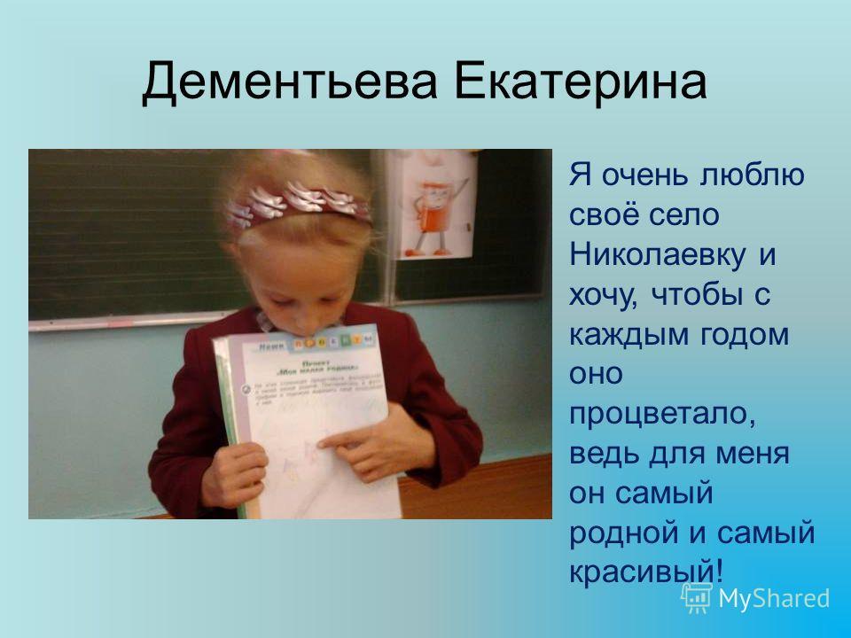 Дементьева Екатерина Я очень люблю своё село Николаевку и хочу, чтобы с каждым годом оно процветало, ведь для меня он самый родной и самый красивый!