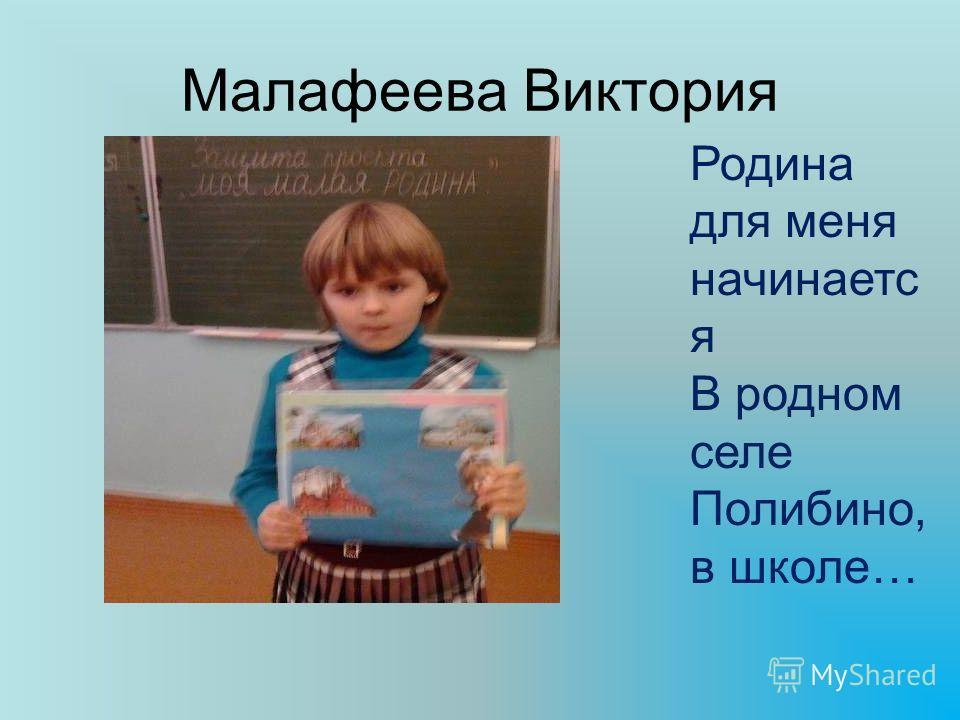Малафеева Виктория Родина для меня начинаетс я В родном селе Полибино, в школе…