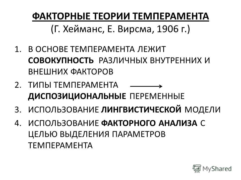 ФАКТОРНЫЕ ТЕОРИИ ТЕМПЕРАМЕНТА (Г. Хейманс, Е. Вирсма, 1906 г.) 1.В ОСНОВЕ ТЕМПЕРАМЕНТА ЛЕЖИТ СОВОКУПНОСТЬ РАЗЛИЧНЫХ ВНУТРЕННИХ И ВНЕШНИХ ФАКТОРОВ 2.ТИПЫ ТЕМПЕРАМЕНТА ДИСПОЗИЦИОНАЛЬНЫЕ ПЕРЕМЕННЫЕ 3.ИСПОЛЬЗОВАНИЕ ЛИНГВИСТИЧЕСКОЙ МОДЕЛИ 4.ИСПОЛЬЗОВАНИЕ