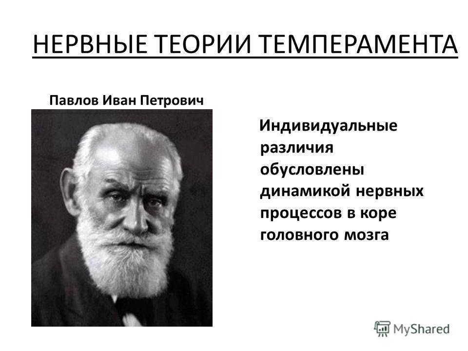НЕРВНЫЕ ТЕОРИИ ТЕМПЕРАМЕНТА Павлов Иван Петрович Индивидуальные различия обусловлены динамикой нервных процессов в коре головного мозга