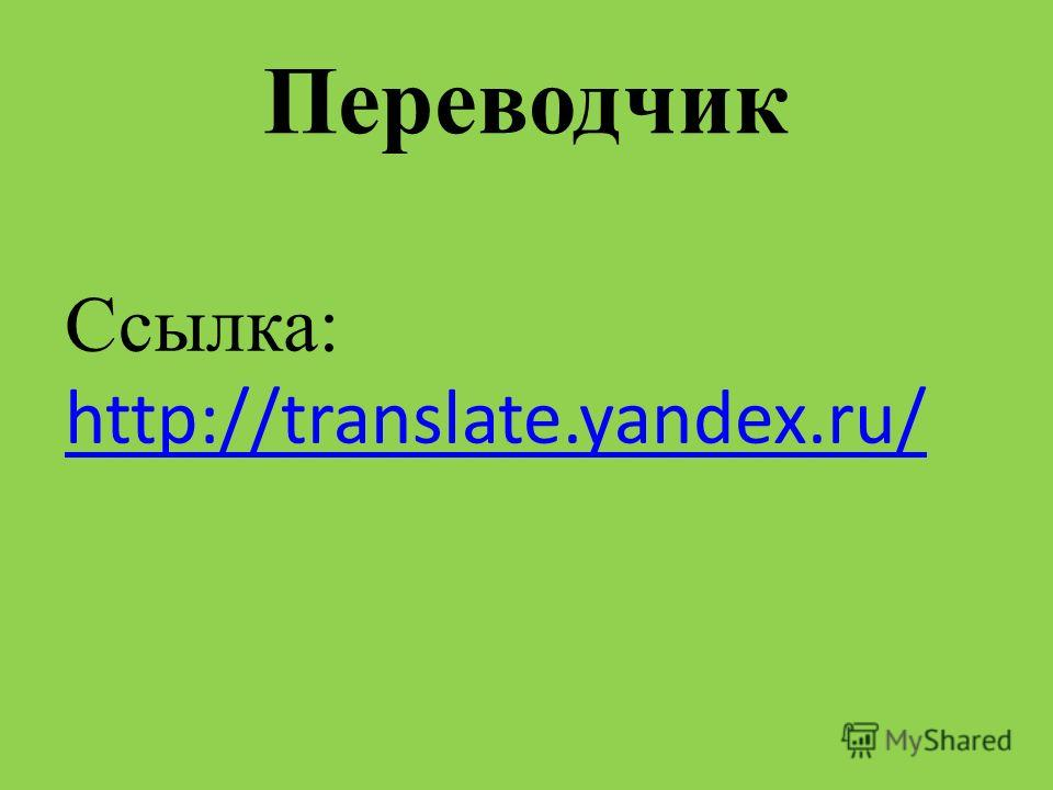 Переводчик Ссылка: http://translate.yandex.ru/ http://translate.yandex.ru/