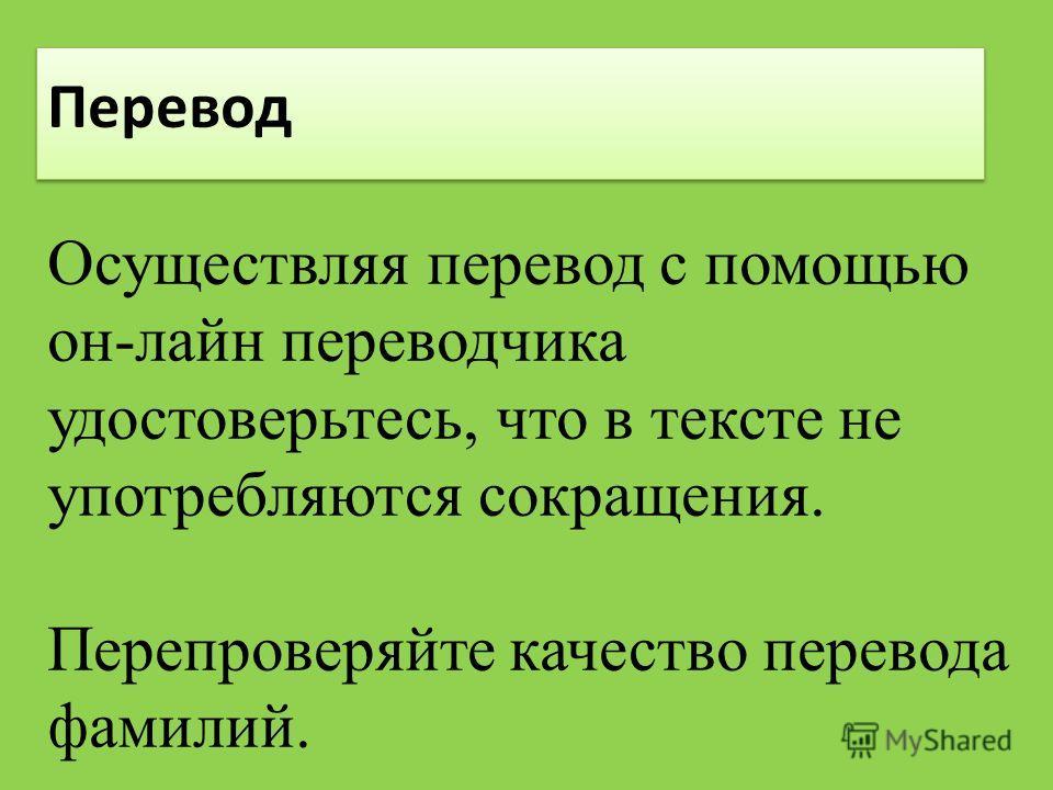 Перевод Осуществляя перевод с помощью он-лайн переводчика удостоверьтесь, что в тексте не употребляются сокращения. Перепроверяйте качество перевода фамилий.