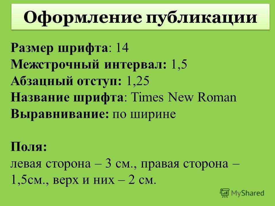 Размер шрифта: 14 Межстрочный интервал: 1,5 Абзацный отступ: 1,25 Название шрифта: Times New Roman Выравнивание: по ширине Поля: левая сторона – 3 см., правая сторона – 1,5см., верх и них – 2 см. Оформление публикации