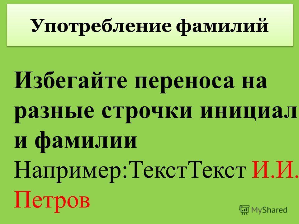 Употребление фамилий Избегайте переноса на разные строчки инициал и фамилии Например:ТекстТекст И.И. Петров