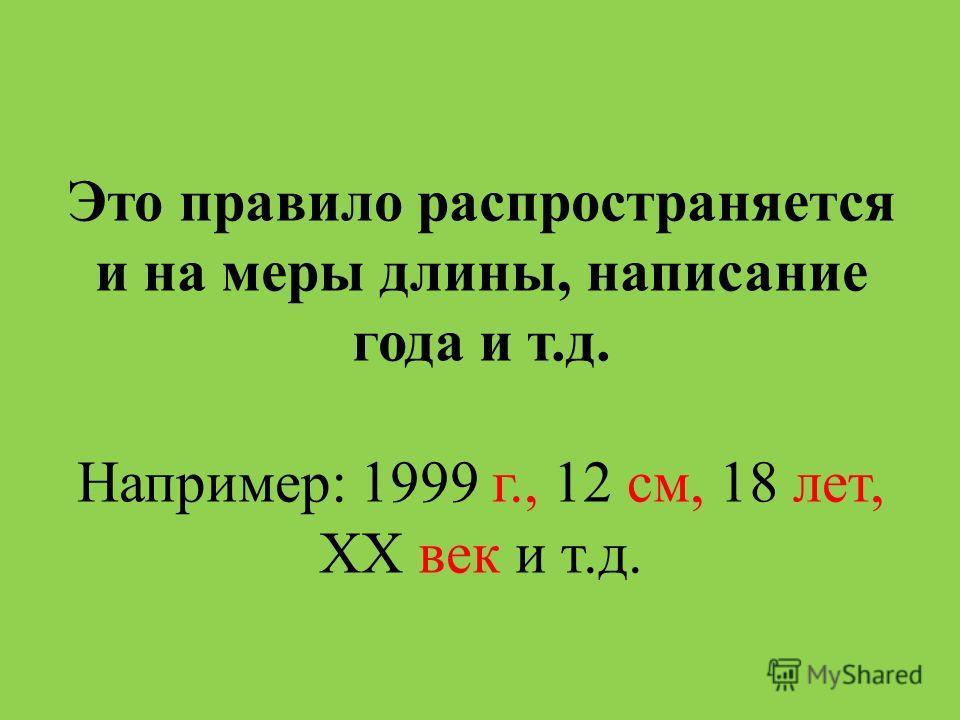 Это правило распространяется и на меры длины, написание года и т.д. Например: 1999 г., 12 см, 18 лет, XX век и т.д.