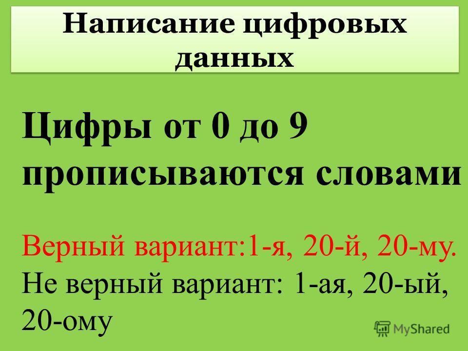 Написание цифровых данных Цифры от 0 до 9 прописываются словами Верный вариант:1-я, 20-й, 20-му. Не верный вариант: 1-ая, 20-ый, 20-ому