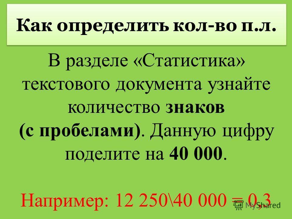 Как определить кол-во п.л. В разделе «Статистика» текстового документа узнайте количество знаков (с пробелами). Данную цифру поделите на 40 000. Например: 12 250\40 000 = 0,3