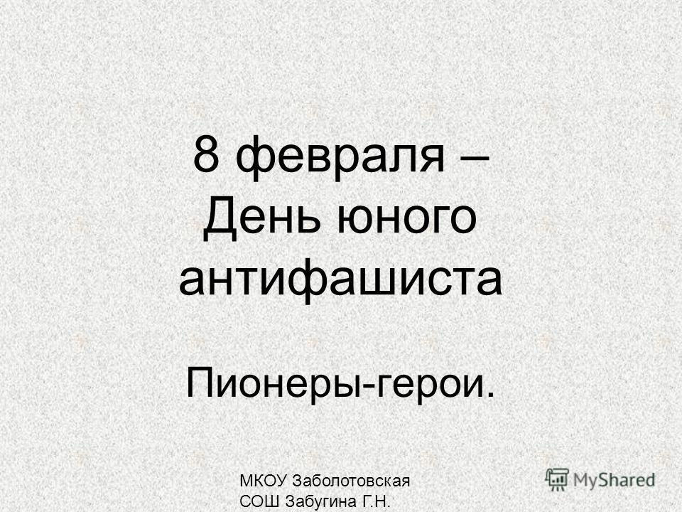 МКОУ Заболотовская СОШ Забугина Г.Н. 8 февраля – День юного антифашиста Пионеры-герои.