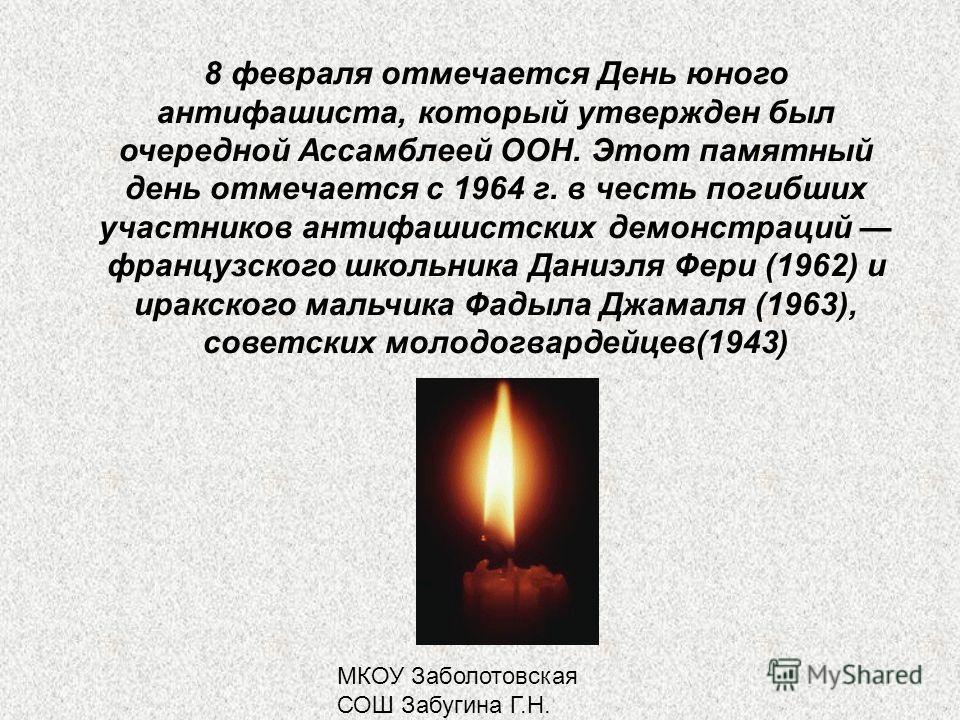 МКОУ Заболотовская СОШ Забугина Г.Н. 8 февраля отмечается День юного антифашиста, который утвержден был очередной Ассамблеей ООН. Этот памятный день отмечается с 1964 г. в честь погибших участников антифашистских демонстраций французского школьника Д