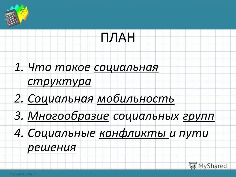 ПЛАН 1.Что такое социальная структура 2.Социальная мобильность 3.Многообразие социальных групп 4.Социальные конфликты и пути решения