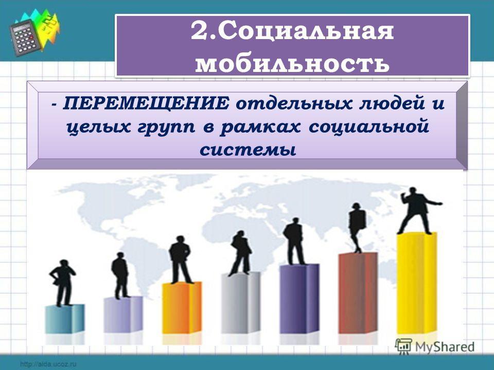 2.Социальная мобильность - ПЕРЕМЕЩЕНИЕ отдельных людей и целых групп в рамках социальной системы
