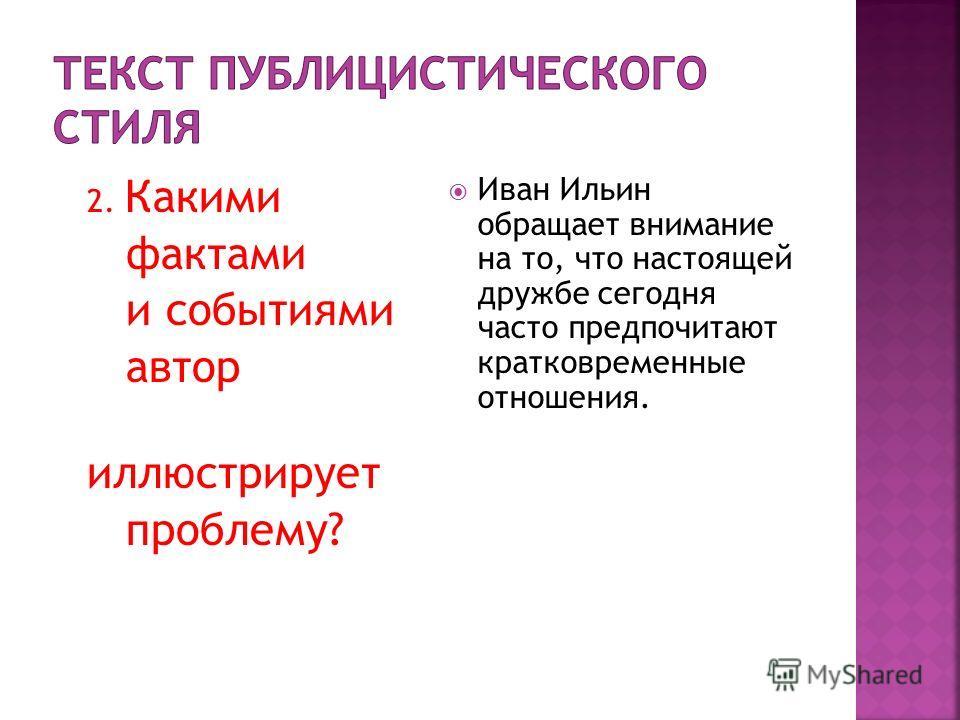 2. Какими фактами и событиями автор иллюстрирует проблему? Иван Ильин обращает внимание на то, что настоящей дружбе сегодня часто предпочитают кратковременные отношения.