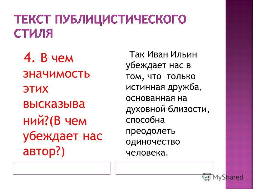 4. В чем значимость этих высказыва ний?(В чем убеждает нас автор?) Так Иван Ильин убеждает нас в том, что только истинная дружба, основанная на духовной близости, способна преодолеть одиночество человека.
