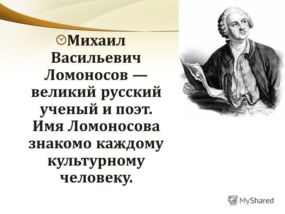 Михаил Васильевич Ломоносов великий русский ученый и поэт. Имя Ломоносова знакомо каждому культурному человеку.
