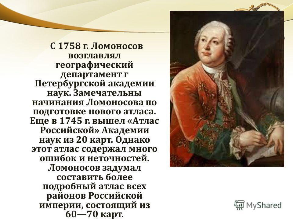 С 1758 г. Ломоносов возглавлял географический департамент г Петербургской академии наук. Замечательны начинания Ломоносова по подготовке нового атласа. Еще в 1745 г. вышел «Атлас Российской» Академии наук из 20 карт. Однако этот атлас содержал много