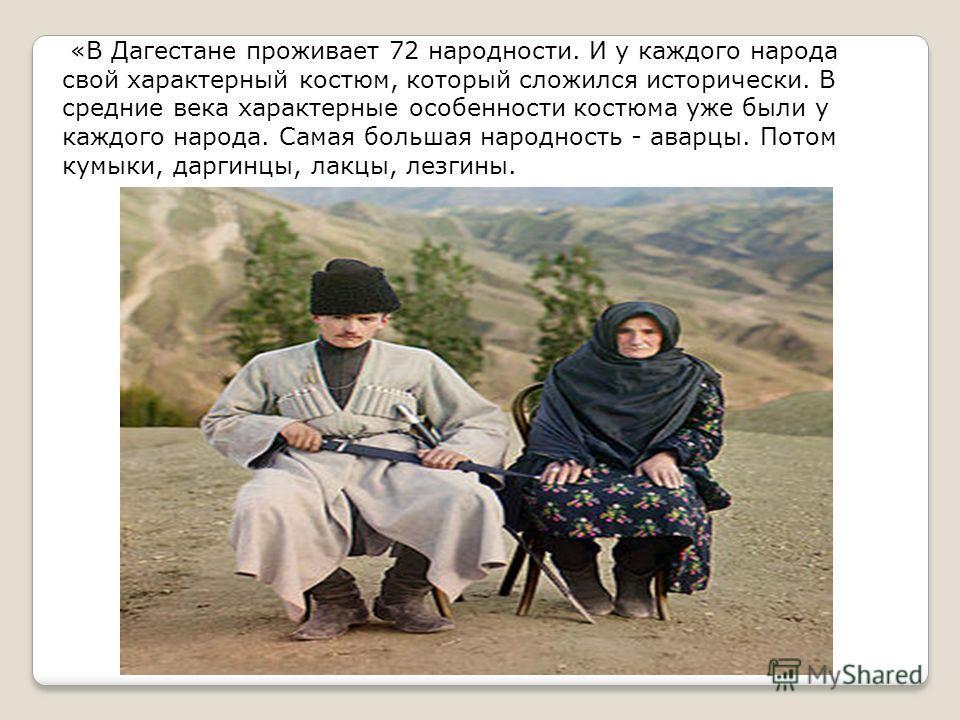 «В Дагестане проживает 72 народности. И у каждого народа свой характерный костюм, который сложился исторически. В средние века характерные особенности костюма уже были у каждого народа. Самая большая народность - аварцы. Потом кумыки, даргинцы, лакцы
