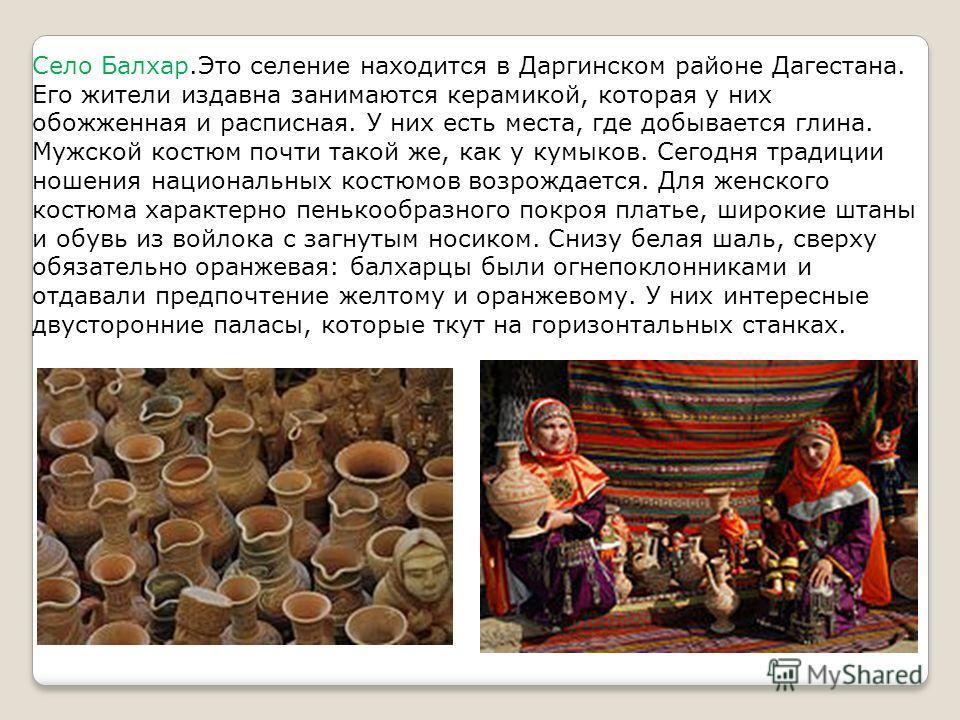 Село Балхар.Это селение находится в Даргинском районе Дагестана. Его жители издавна занимаются керамикой, которая у них обожженная и расписная. У них есть места, где добывается глина. Мужской костюм почти такой же, как у кумыков. Сегодня традиции нош