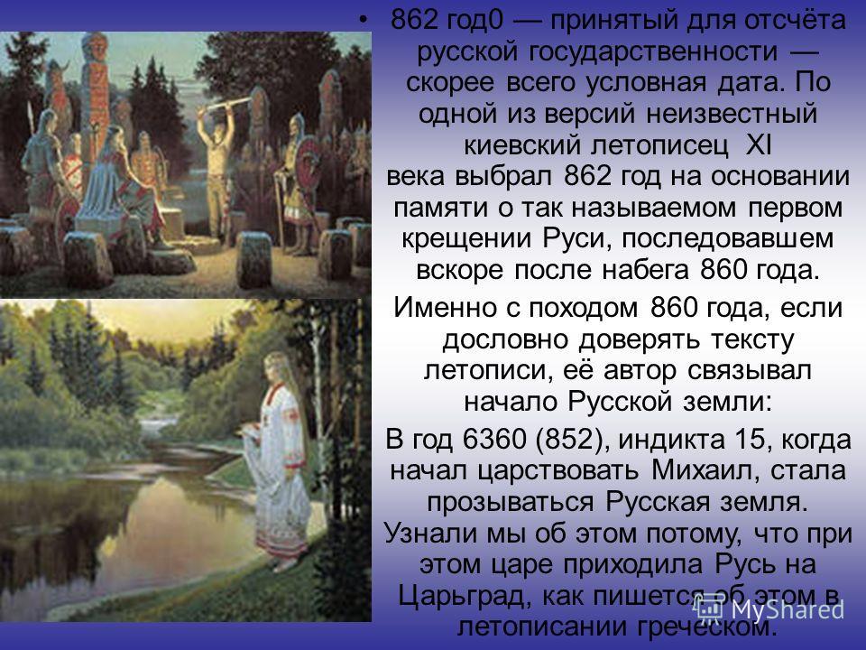 862 год0 принятый для отсчёта русской государственности скорее всего условная дата. По одной из версий неизвестный киевский летописец XI века выбрал 862 год на основании памяти о так называемом первом крещении Руси, последовавшем вскоре после набега