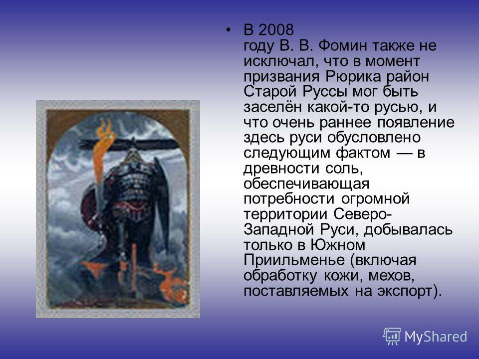 В 2008 году В. В. Фомин также не исключал, что в момент призвания Рюрика район Старой Руссы мог быть заселён какой-то русью, и что очень раннее появление здесь руси обусловлено следующим фактом в древности соль, обеспечивающая потребности огромной те