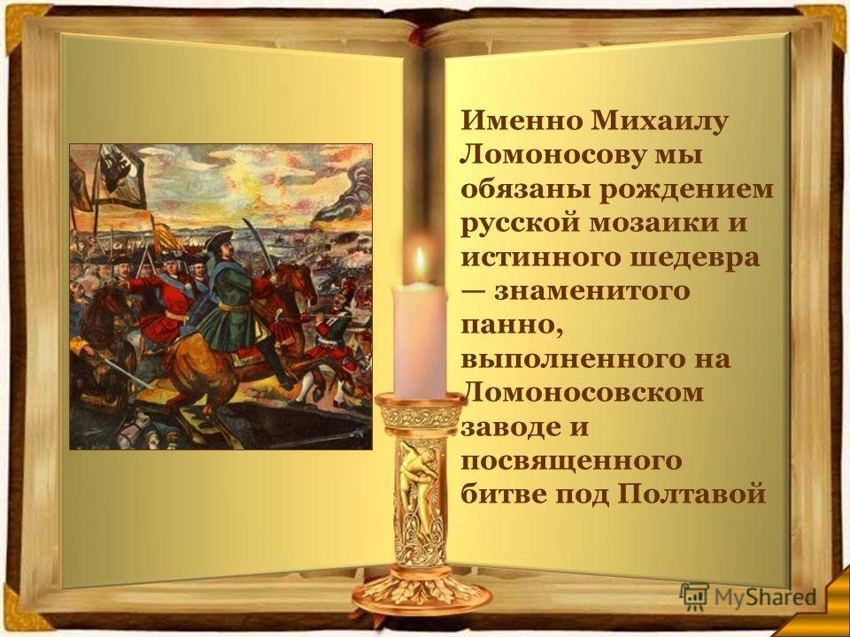 Именно Михаилу Ломоносову мы обязаны рождением русской мозаики и истинного шедевра знаменитого панно, выполненного на Ломоносовском заводе и посвященного битве под Полтавой