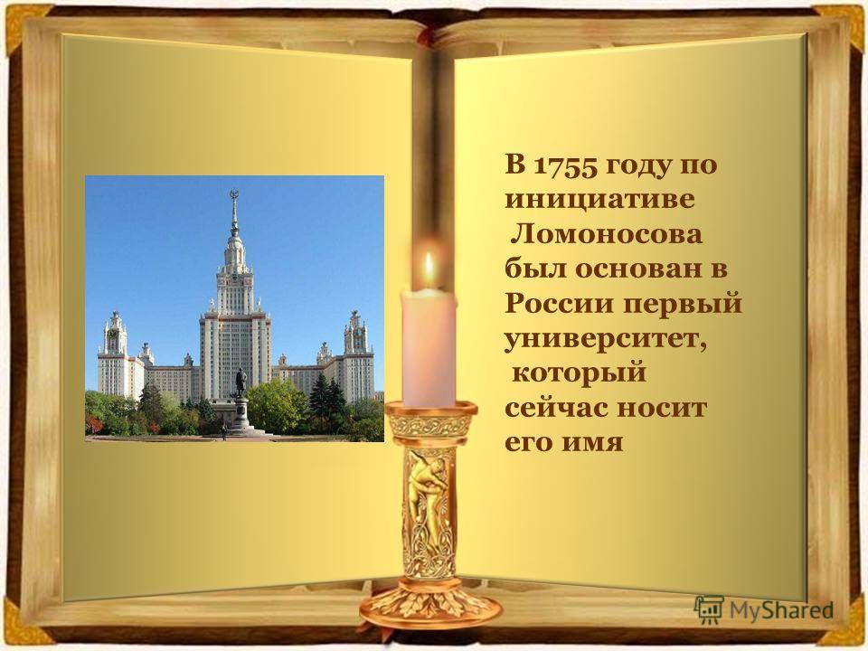 В 1755 году по инициативе Ломоносова был основан в России первый университет, который сейчас носит его имя