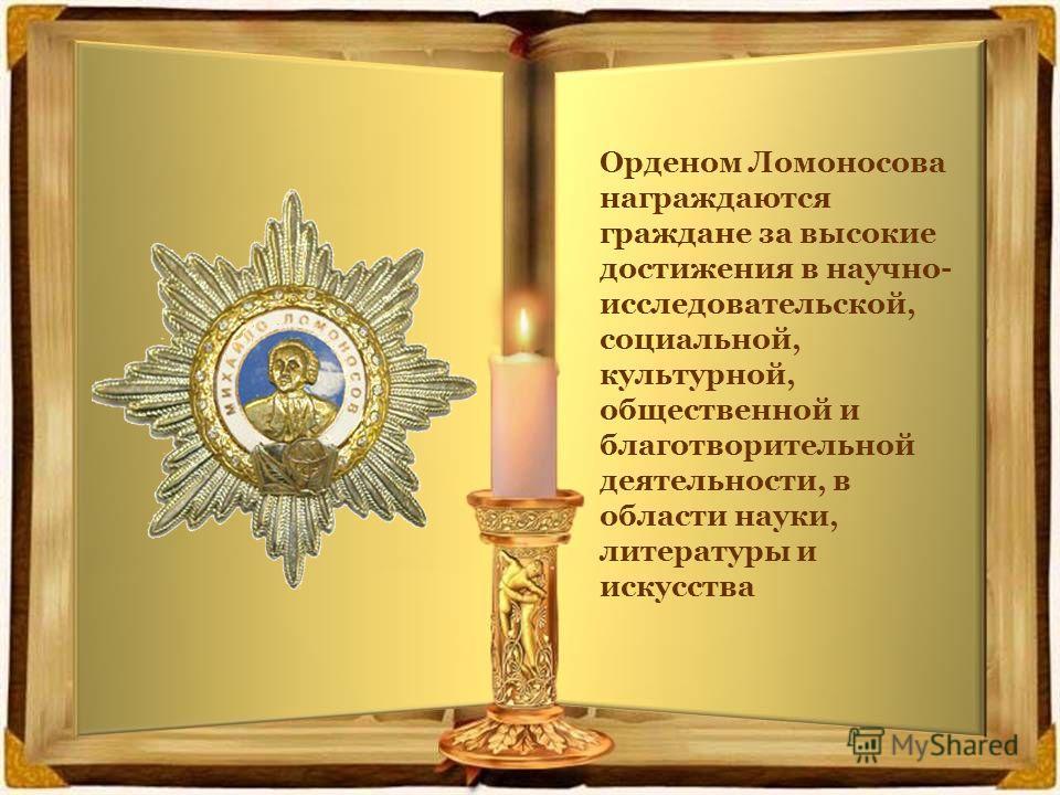 Орденом Ломоносова награждаются граждане за высокие достижения в научно- исследовательской, социальной, культурной, общественной и благотворительной деятельности, в области науки, литературы и искусства