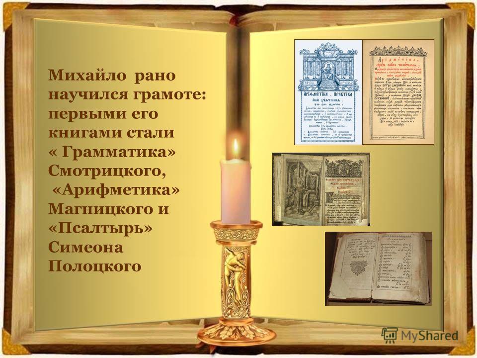 Михайло рано научился грамоте: первыми его книгами стали « Грамматика» Смотрицкого, «Арифметика» Магницкого и «Псалтырь» Симеона Полоцкого