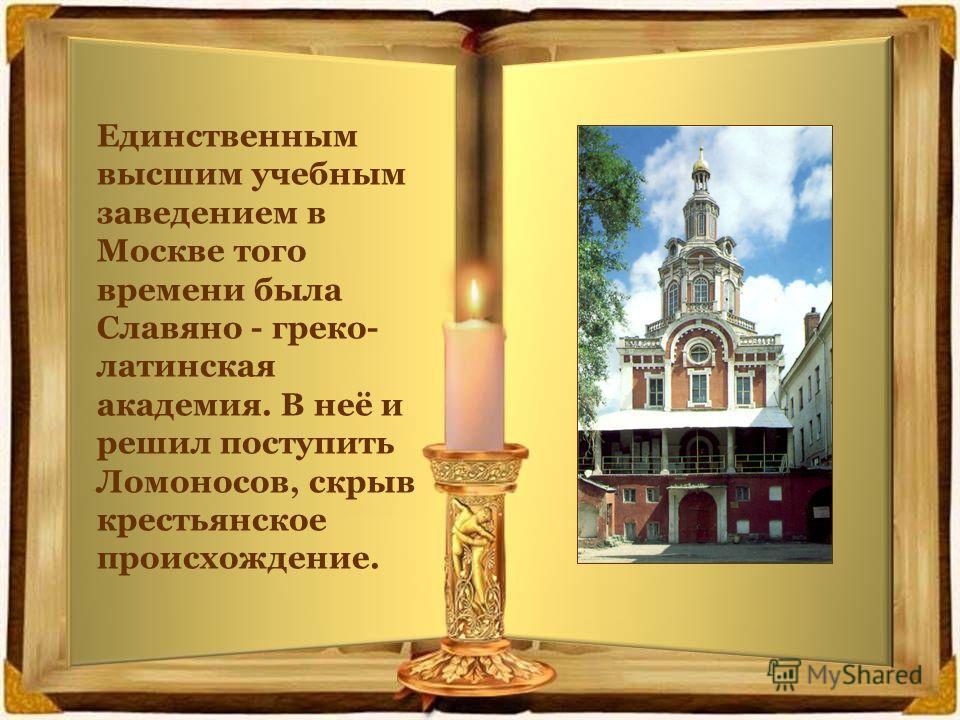 Единственным высшим учебным заведением в Москве того времени была Славяно - греко- латинская академия. В неё и решил поступить Ломоносов, скрыв крестьянское происхождение.