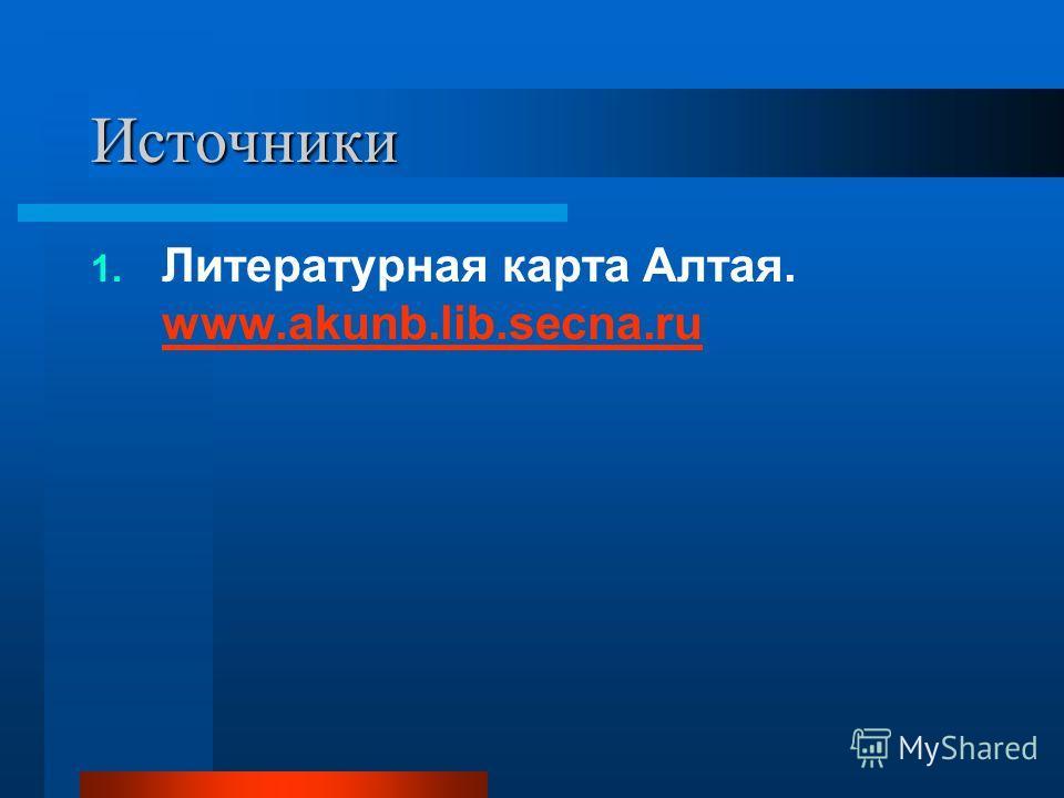 Источники 1. Литературная карта Алтая. www.akunb.lib.secna.ru www.akunb.lib.secna.ru