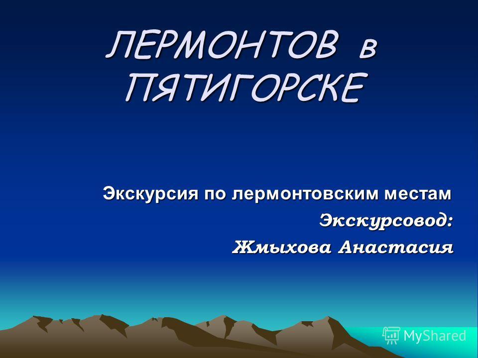 ЛЕРМОНТОВ в ПЯТИГОРСКЕ Экскурсия по лермонтовским местам Экскурсовод: Экскурсовод: Жмыхова Анастасия