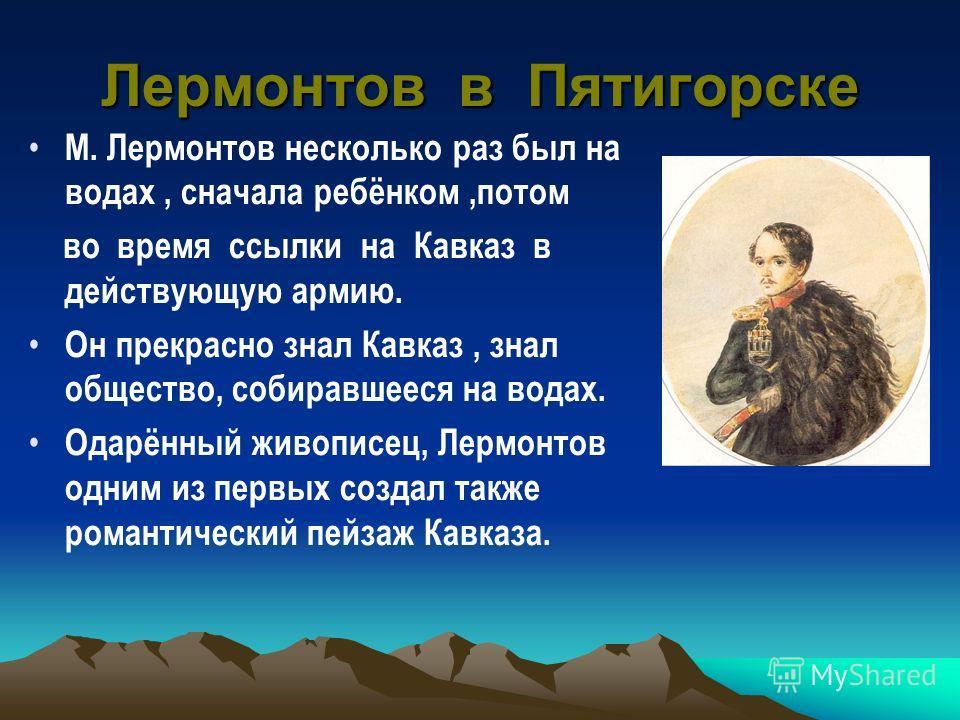 Лермонтов в Пятигорске М. Лермонтов несколько раз был на водах, сначала ребёнком,потом во время ссылки на Кавказ в действующую армию. Он прекрасно знал Кавказ, знал общество, собиравшееся на водах. Одарённый живописец, Лермонтов одним из первых созда