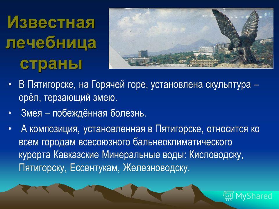 Известная лечебница страны В Пятигорске, на Горячей горе, установлена скульптура – орёл, терзающий змею. Змея – побеждённая болезнь. А композиция, установленная в Пятигорске, относится ко всем городам всесоюзного бальнеоклиматического курорта Кавказс