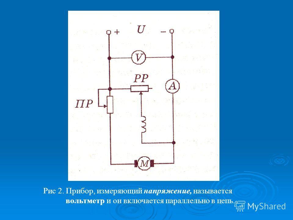 Рис 2. Прибор, измеряющий напряжение, называется вольтметр и он включается параллельно в цепь.