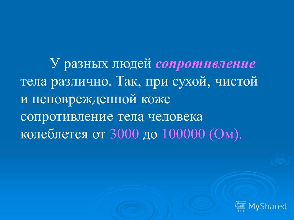 У разных людей сопротивление тела различно. Так, при сухой, чистой и неповрежденной коже сопротивление тела человека колеблется от 3000 до 100000 (Ом).