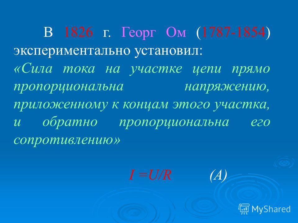 В 1826 г. Георг Ом (1787-1854) экспериментально установил: «Сила тока на участке цепи прямо пропорциональна напряжению, приложенному к концам этого участка, и обратно пропорциональна его сопротивлению» I =U/R (А)