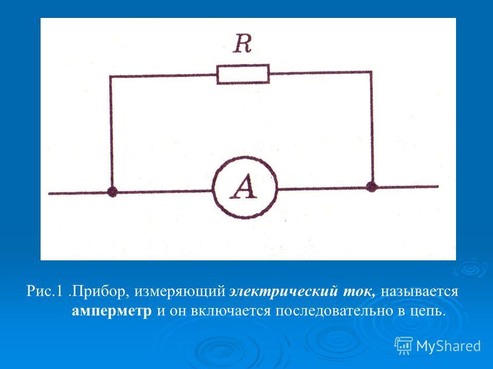 Рис.1.Прибор, измеряющий электрический ток, называется амперметр и он включается последовательно в цепь.