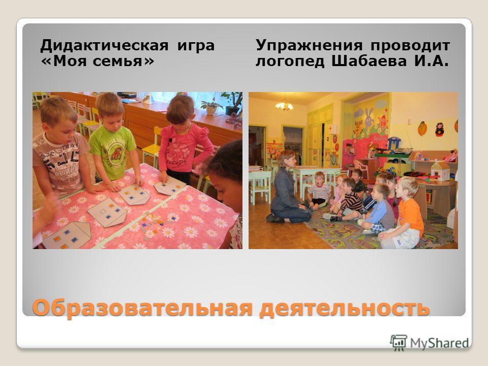 Образовательная деятельность Дидактическая игра «Моя семья» Упражнения проводит логопед Шабаева И.А.
