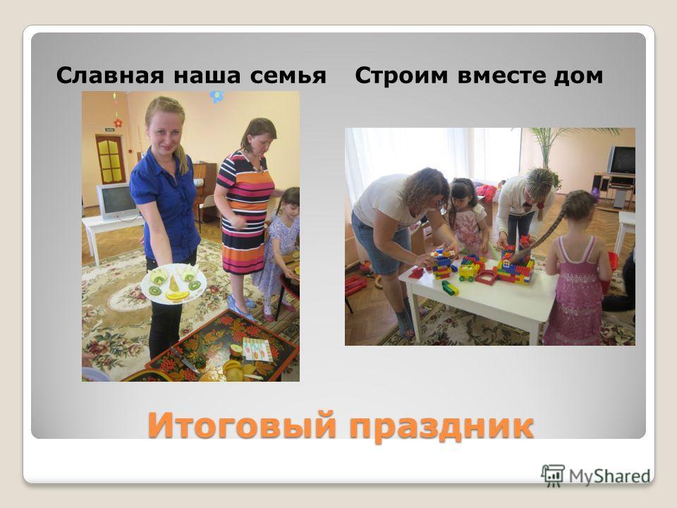 Итоговый праздник Славная наша семьяСтроим вместе дом