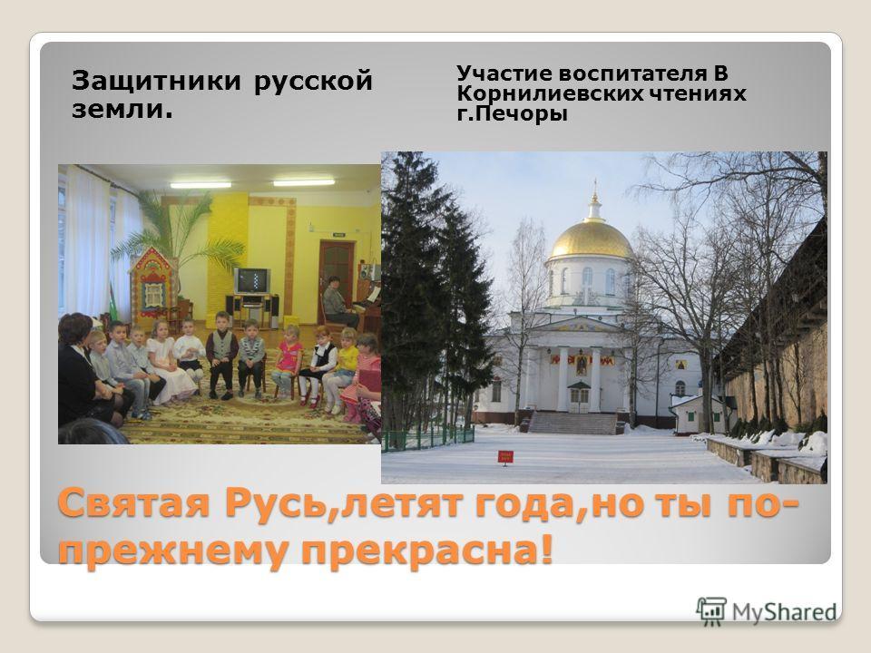 Святая Русь,летят года,но ты по- прежнему прекрасна! Защитники русской земли. Участие воспитателя В Корнилиевских чтениях г.Печоры