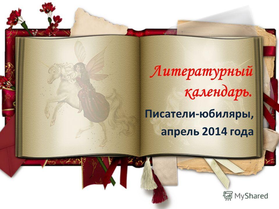 Литературный календарь. Писатели-юбиляры, апрель 2014 года