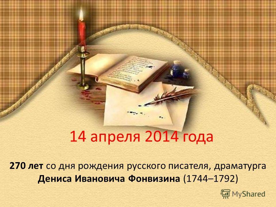 14 апреля 2014 года 270 лет со дня рождения русского писателя, драматурга Дениса Ивановича Фонвизина (1744–1792)