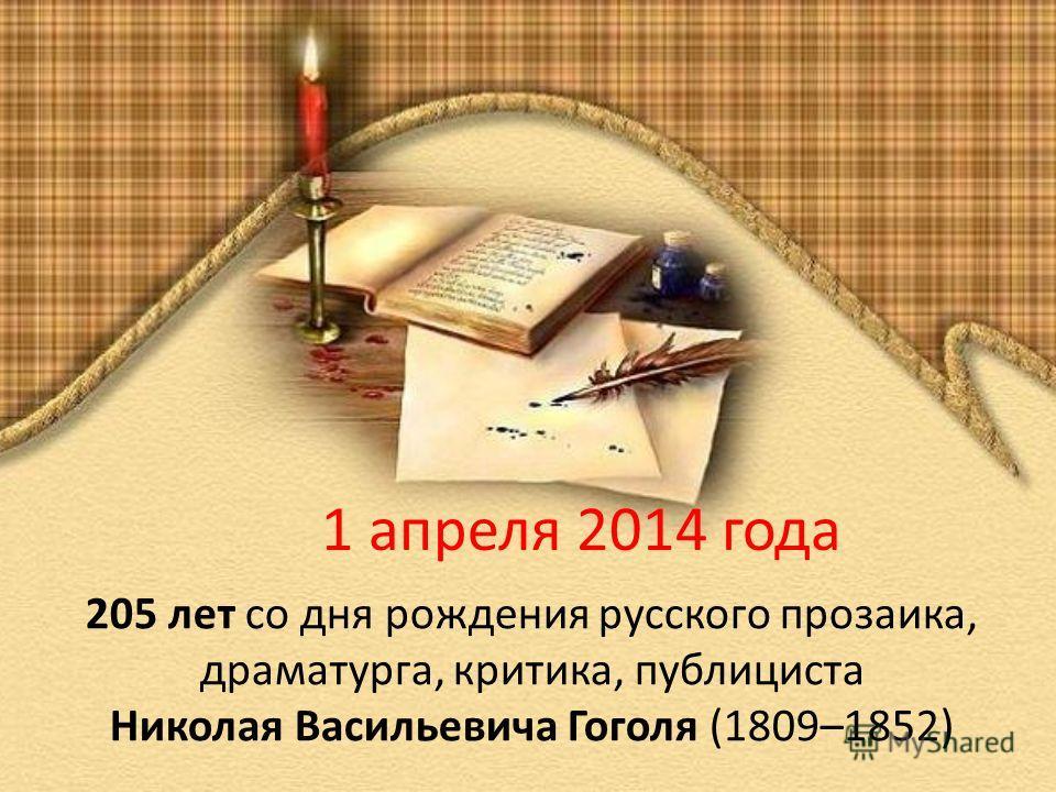 1 апреля 2014 года 205 лет со дня рождения русского прозаика, драматурга, критика, публициста Николая Васильевича Гоголя (1809–1852)