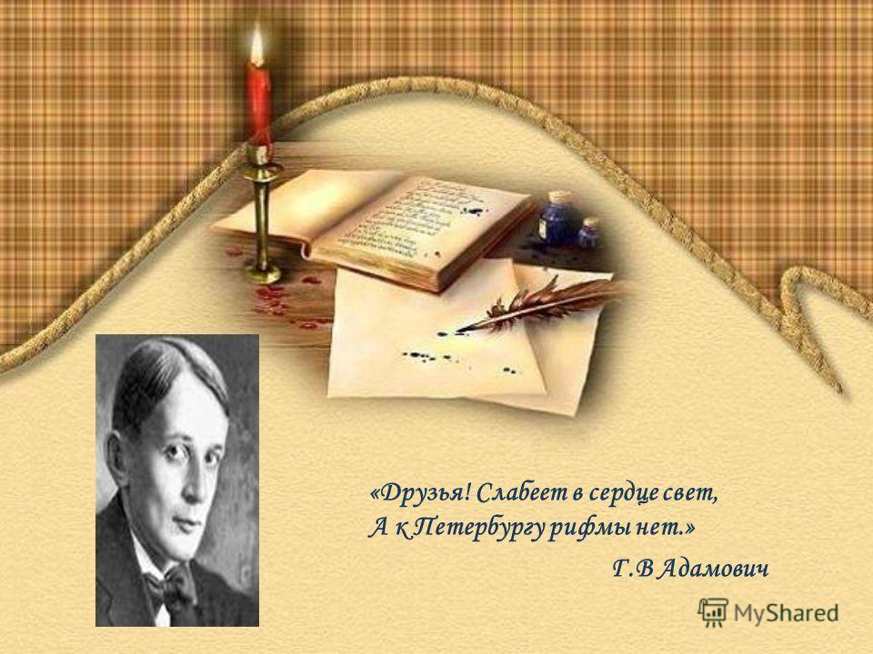 «Друзья! Слабеет в сердце свет, А к Петербургу рифмы нет.» Г.В Адамович