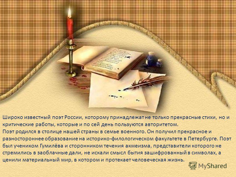 Широко известный поэт России, которому принадлежат не только прекрасные стихи, но и критические работы, которые и по сей день пользуются авторитетом. Поэт родился в столице нашей страны в семье военного. Он получил прекрасное и разностороннее образов