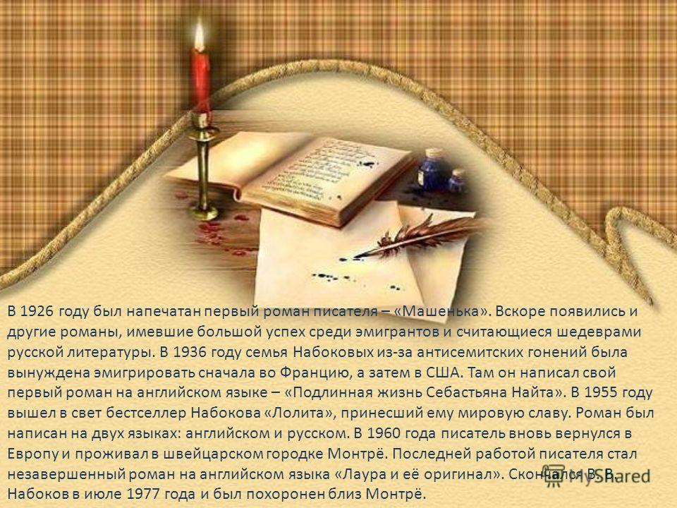 В 1926 году был напечатан первый роман писателя – «Машенька». Вскоре появились и другие романы, имевшие большой успех среди эмигрантов и считающиеся шедеврами русской литературы. В 1936 году семья Набоковых из-за антисемитских гонений была вынуждена