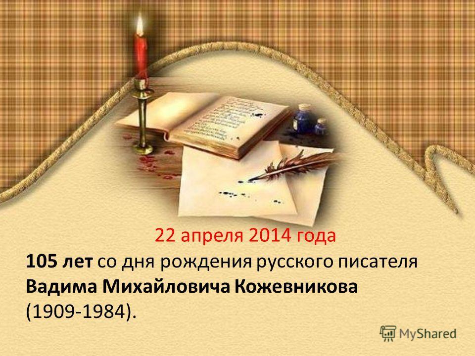 22 апреля 2014 года 105 лет со дня рождения русского писателя Вадима Михайловича Кожевникова (1909-1984).