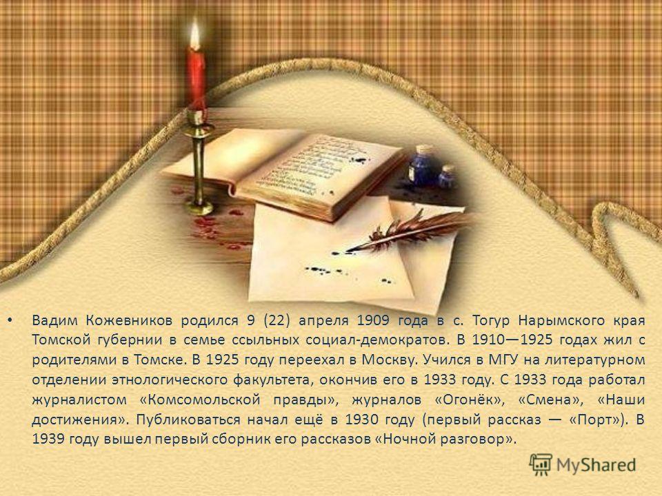 Вадим Кожевников родился 9 (22) апреля 1909 года в с. Тогур Нарымского края Томской губернии в семье ссыльных социал-демократов. В 19101925 годах жил с родителями в Томске. В 1925 году переехал в Москву. Учился в МГУ на литературном отделении этнолог