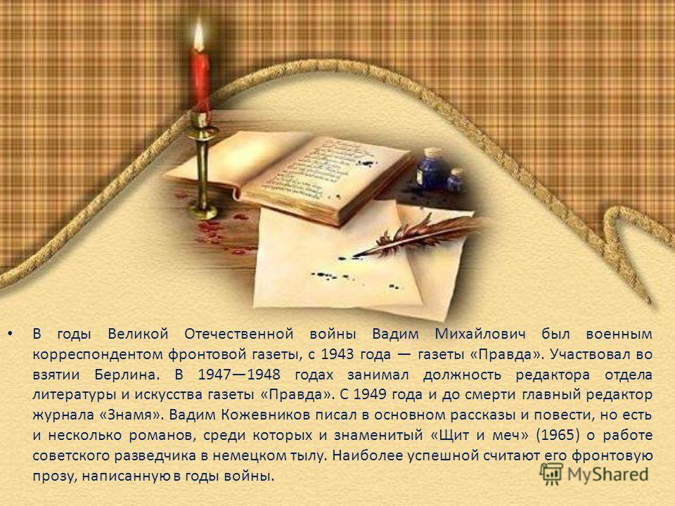 В годы Великой Отечественной войны Вадим Михайлович был военным корреспондентом фронтовой газеты, с 1943 года газеты «Правда». Участвовал во взятии Берлина. В 19471948 годах занимал должность редактора отдела литературы и искусства газеты «Правда». С
