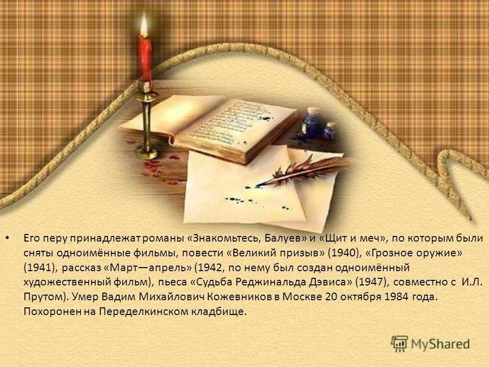Его перу принадлежат романы «Знакомьтесь, Балуев» и «Щит и меч», по которым были сняты одноимённые фильмы, повести «Великий призыв» (1940), «Грозное оружие» (1941), рассказ «Мартапрель» (1942, по нему был создан одноимённый художественный фильм), пье
